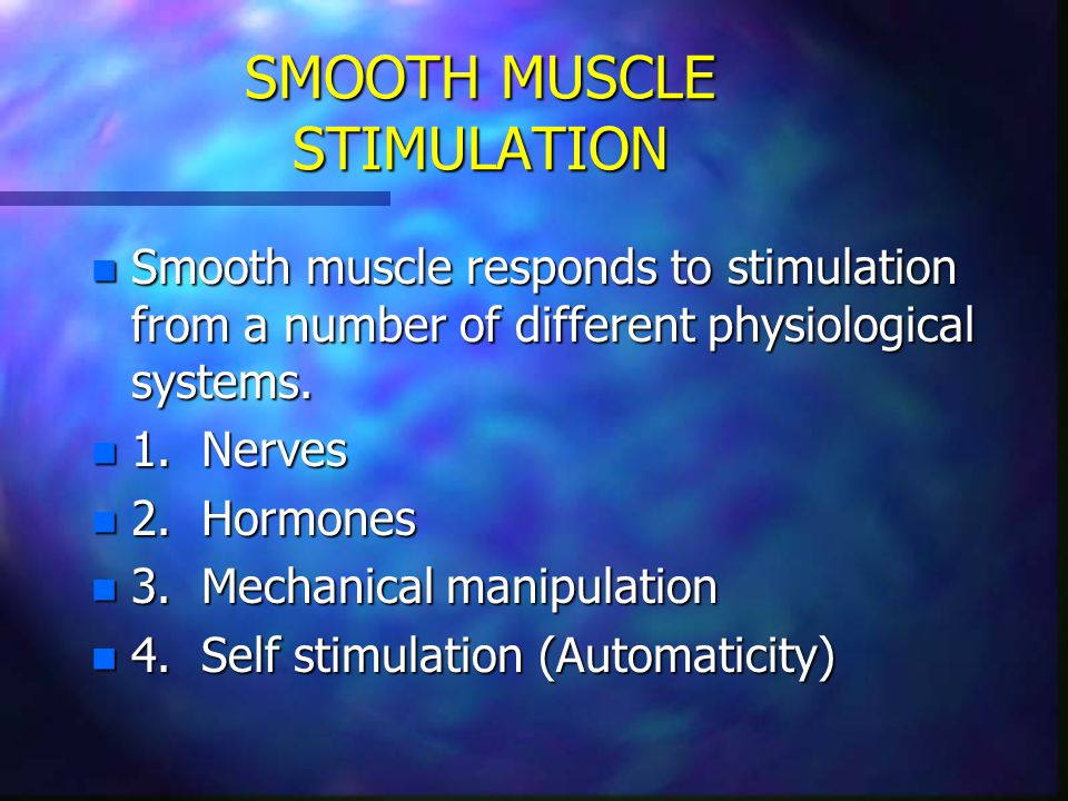 SMOOTH MUSCLE STIMULATION n Smooth muscle responds to stimulation from a number of different physiological systems. n 1. Nerves n 2. Hormones n 3. Mec