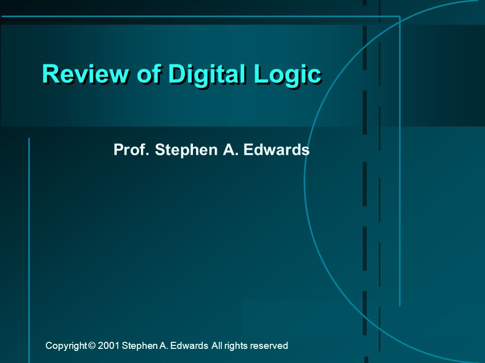 Copyright © 2001 Stephen A. Edwards All rights reserved Review of Digital Logic Prof.