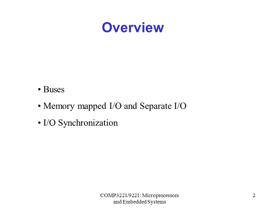 COMP3221/9221: Microprocessors and Embedded Systems 2 Overview Buses Memory mapped I/O and Separate I/O I/O Synchronization