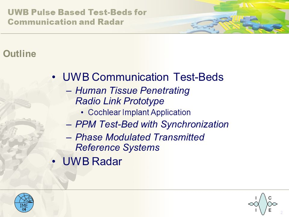 UWB Pulse Based Test-Beds for Communication and Radar IME 2 Outline UWB Communication Test-Beds –Human Tissue Penetrating Radio Link Prototype Cochlear Implant Application –PPM Test-Bed with Synchronization –Phase Modulated Transmitted Reference Systems UWB Radar