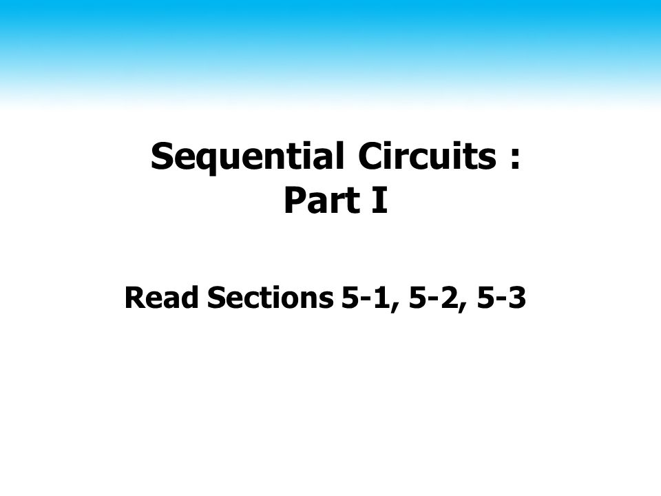 Sequential Circuits : Part I Read Sections 5-1, 5-2, 5-3