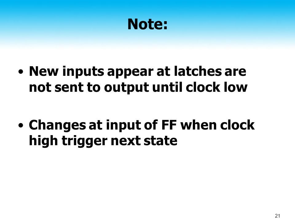 21 Note: New inputs appear at latches are not sent to output until clock low Changes at input of FF when clock high trigger next state