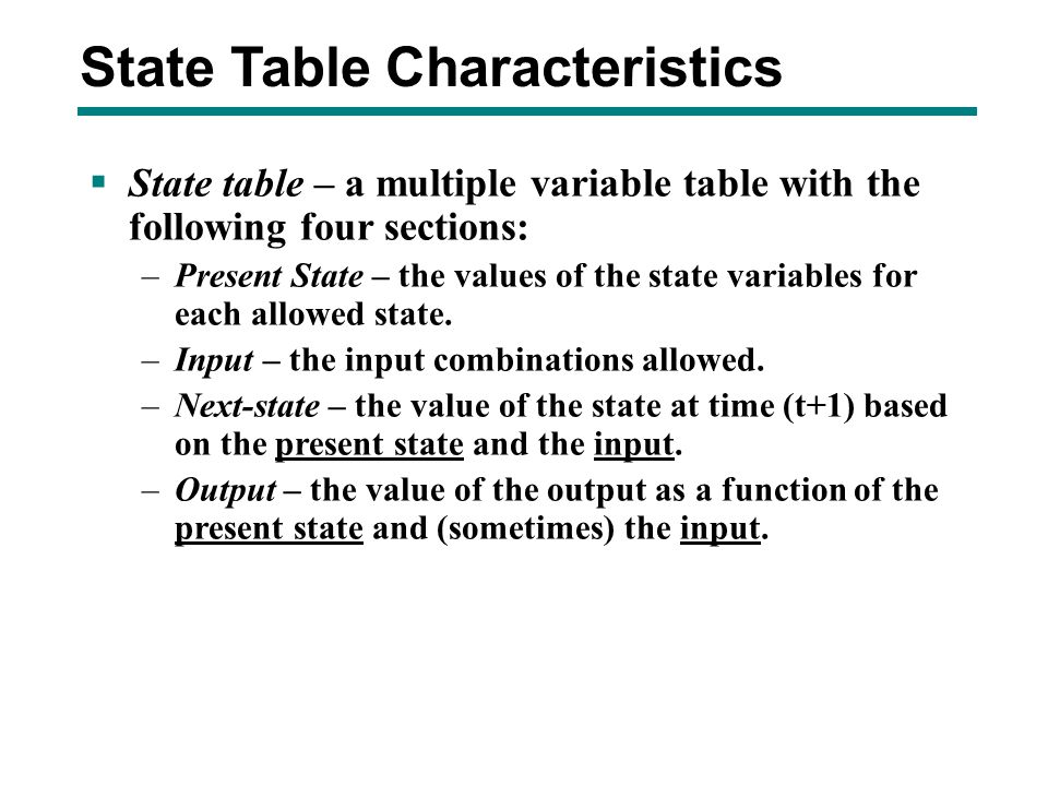 State Table Characteristics  State table – a multiple variable table with the following four sections: –Present State – the values of the state varia