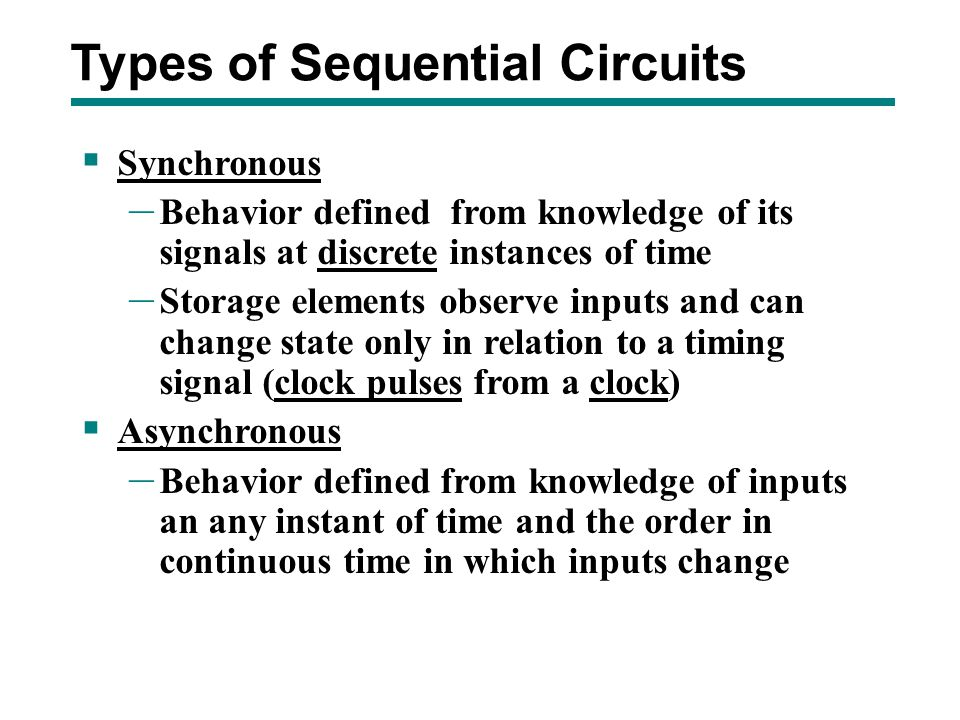  Synchronous – Behavior defined from knowledge of its signals at discrete instances of time – Storage elements observe inputs and can change state on