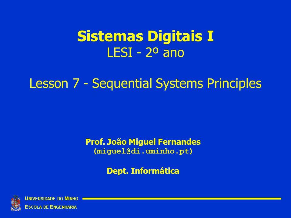 Sistemas Digitais I LESI - 2º ano Lesson 7 - Sequential Systems Principles U NIVERSIDADE DO M INHO E SCOLA DE E NGENHARIA Prof. João Miguel Fernandes