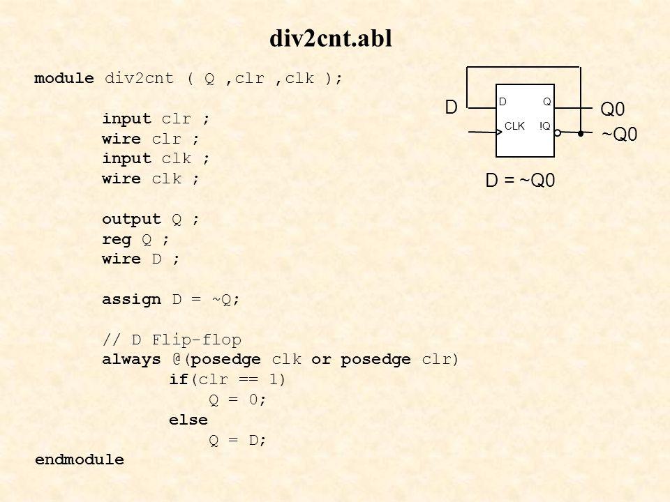 module div2cnt ( Q,clr,clk ); input clr ; wire clr ; input clk ; wire clk ; output Q ; reg Q ; wire D ; assign D = ~Q; // D Flip-flop always @(posedge clk or posedge clr) if(clr == 1) Q = 0; else Q = D; endmodule div2cnt.abl CLK DQ !Q D = ~Q0 Q0 D ~Q0