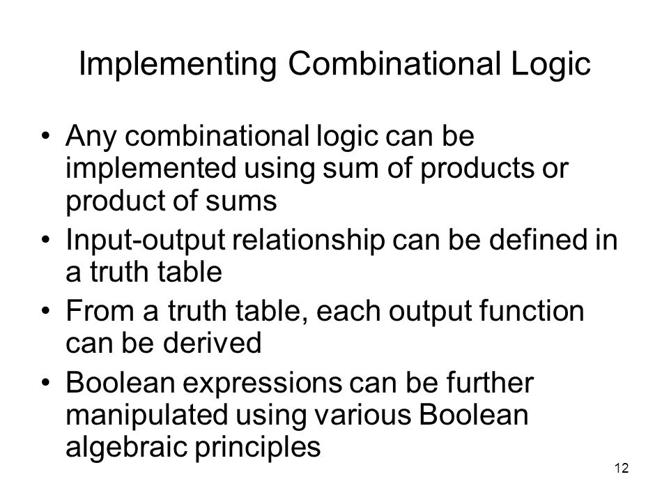 12 Implementing Combinational Logic Any combinational logic can be implemented using sum of products or product of sums Input-output relationship can