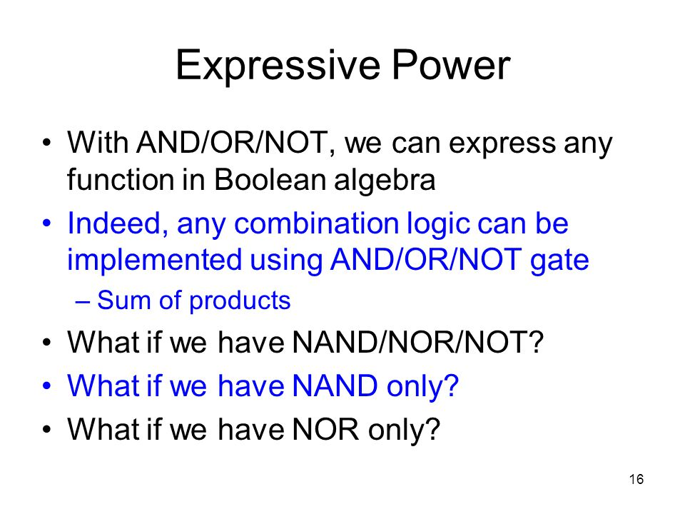 16 Expressive Power With AND/OR/NOT, we can express any function in Boolean algebra Indeed, any combination logic can be implemented using AND/OR/NOT
