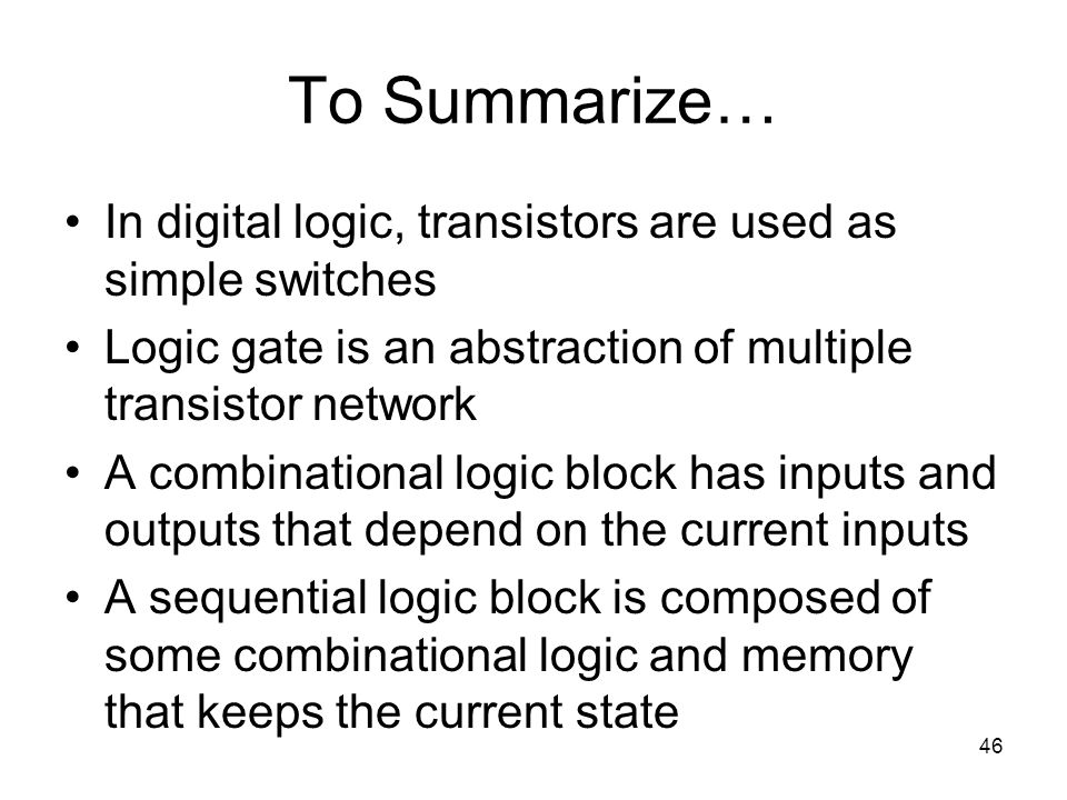46 To Summarize… In digital logic, transistors are used as simple switches Logic gate is an abstraction of multiple transistor network A combinational