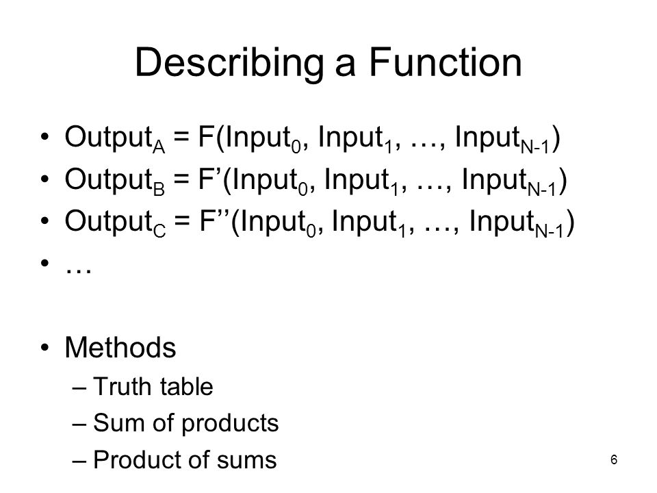 6 Describing a Function Output A = F(Input 0, Input 1, …, Input N-1 ) Output B = F'(Input 0, Input 1, …, Input N-1 ) Output C = F''(Input 0, Input 1, …, Input N-1 ) … Methods –Truth table –Sum of products –Product of sums