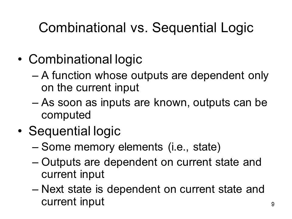 9 Combinational vs. Sequential Logic Combinational logic –A function whose outputs are dependent only on the current input –As soon as inputs are know