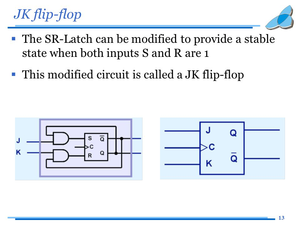 13 JK flip-flop  The SR-Latch can be modified to provide a stable state when both inputs S and R are 1  This modified circuit is called a JK flip-flop