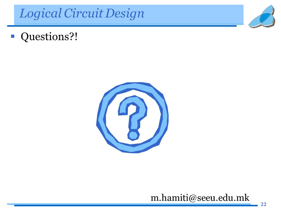 22 Logical Circuit Design  Questions ! m.hamiti@seeu.edu.mk