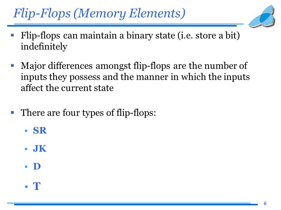 6 Flip-Flops (Memory Elements)  Flip-flops can maintain a binary state (i.e. store a bit) indefinitely  Major differences amongst flip-flops are the