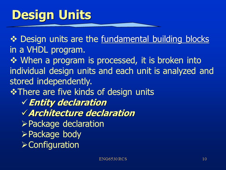 ENG6530 RCS10 Design Units fundamental building blocks  Design units are the fundamental building blocks in a VHDL program.