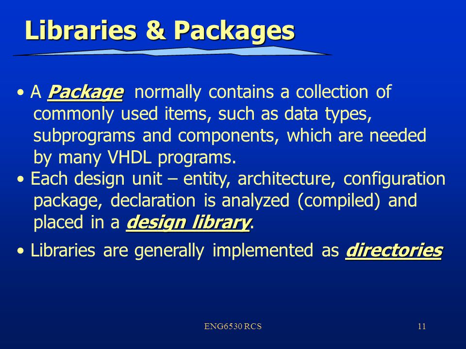 ENG6530 RCS11 Libraries & Packages Package A Package normally contains a collection of commonly used items, such as data types, subprograms and components, which are needed by many VHDL programs.