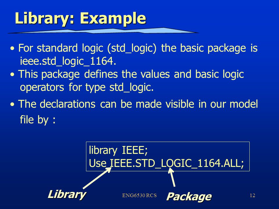 ENG6530 RCS12 Library: Example For standard logic (std_logic) the basic package is ieee.std_logic_1164.