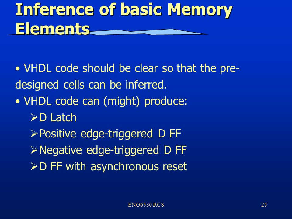 ENG6530 RCS25 Inference of basic Memory Elements VHDL code should be clear so that the pre- designed cells can be inferred.