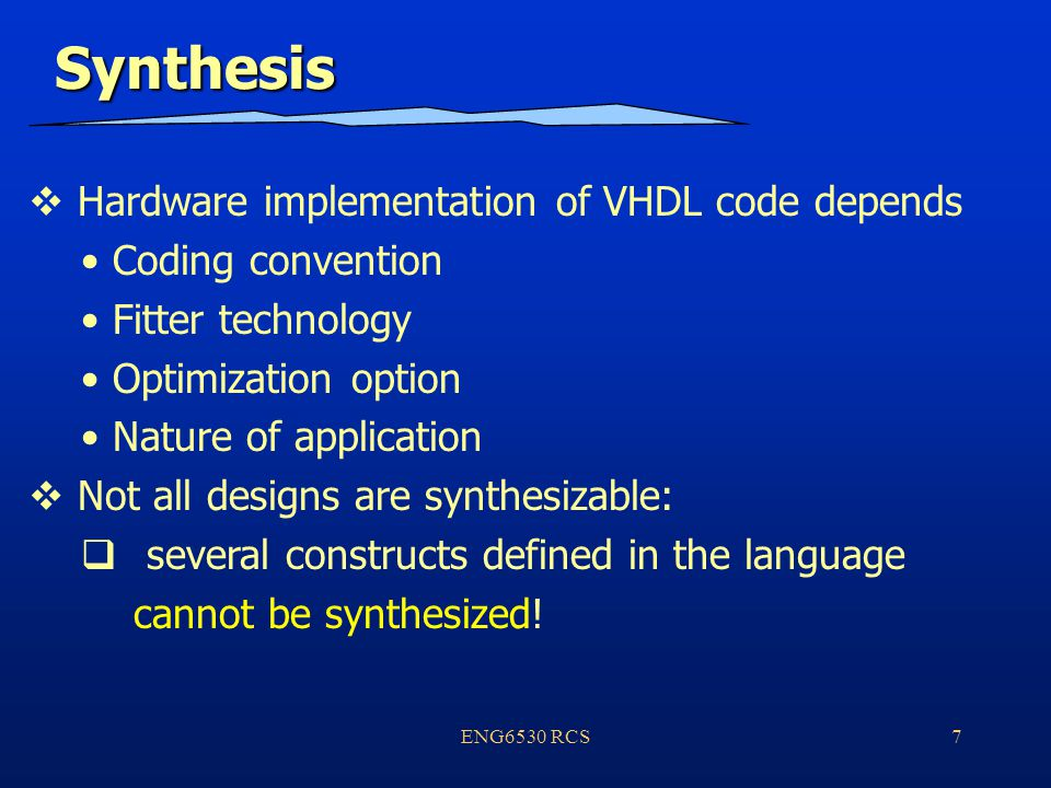 ENG6530 RCS7 Synthesis  Hardware implementation of VHDL code depends Coding convention Fitter technology Optimization option Nature of application  Not all designs are synthesizable:  several constructs defined in the language cannot be synthesized!