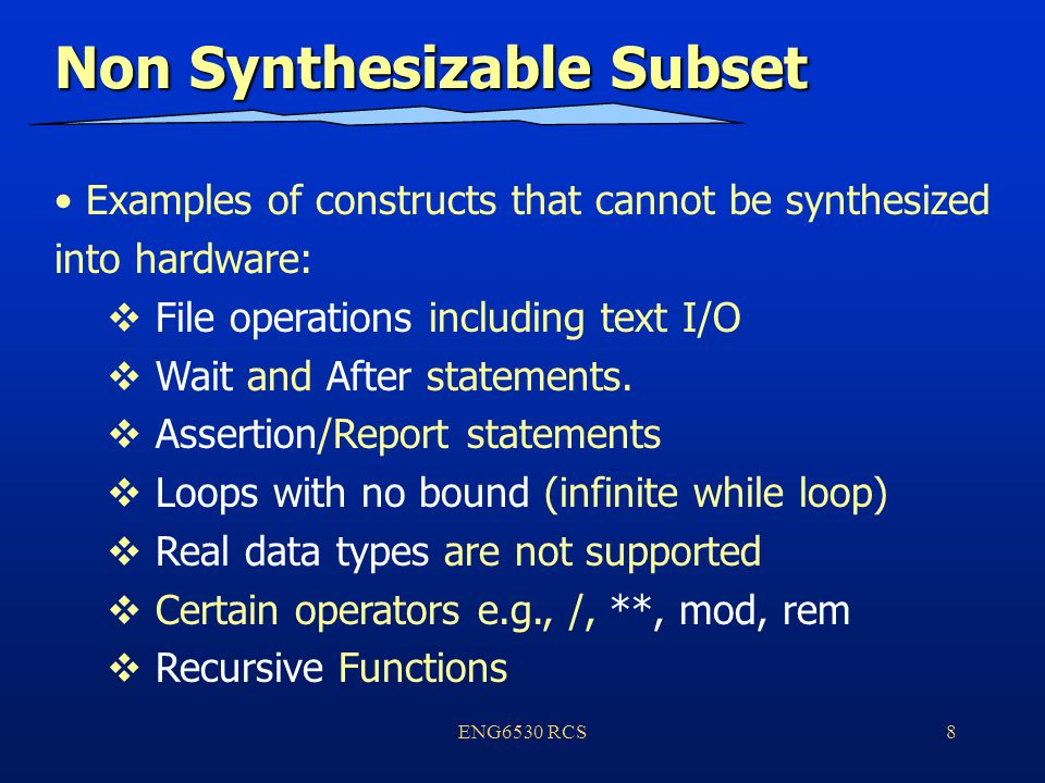 ENG6530 RCS8 Non Synthesizable Subset Examples of constructs that cannot be synthesized into hardware:  File operations including text I/O  Wait and After statements.