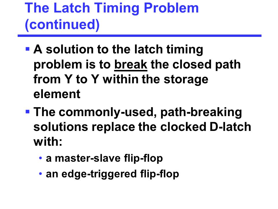 The Latch Timing Problem (continued)  A solution to the latch timing problem is to break the closed path from Y to Y within the storage element  The commonly-used, path-breaking solutions replace the clocked D-latch with: a master-slave flip-flop an edge-triggered flip-flop