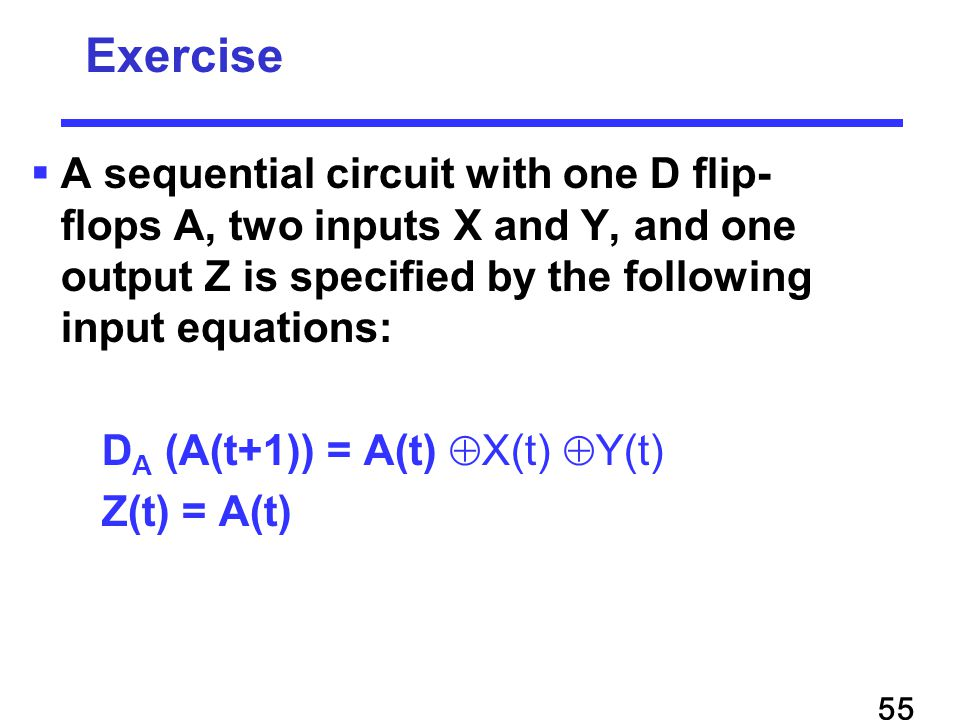  A sequential circuit with one D flip- flops A, two inputs X and Y, and one output Z is specified by the following input equations: D A (A(t+1)) = A(t)  X(t)  Y(t) Z(t) = A(t) Exercise 55