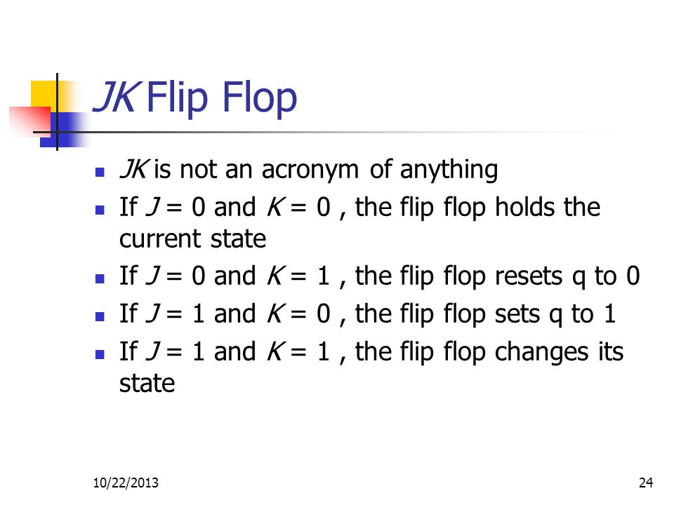 10/22/201324 JK Flip Flop JK is not an acronym of anything If J = 0 and K = 0, the flip flop holds the current state If J = 0 and K = 1, the flip flop resets q to 0 If J = 1 and K = 0, the flip flop sets q to 1 If J = 1 and K = 1, the flip flop changes its state