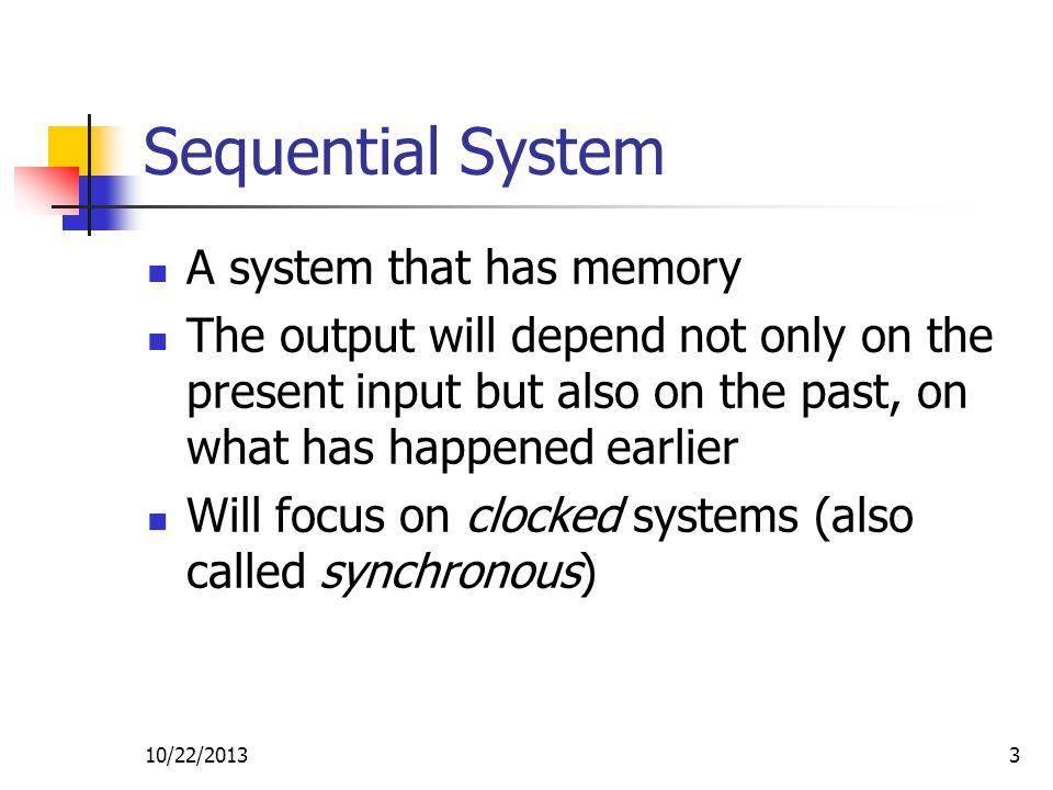 10/22/20134 Clock A signal that alternates between 0 and 1 at a regular rate The same clock is normally connected to all flip flops (a clocked binary storage device) The period of the signal is the length of one cycle; the frequency is the inverse of the period In most synchronous systems, change occurs on the transition of the clock signal