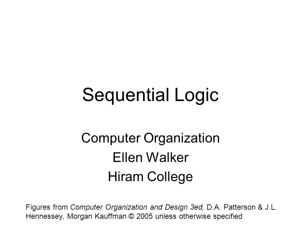 Sequential Logic Computer Organization Ellen Walker Hiram College Figures from Computer Organization and Design 3ed, D.A.