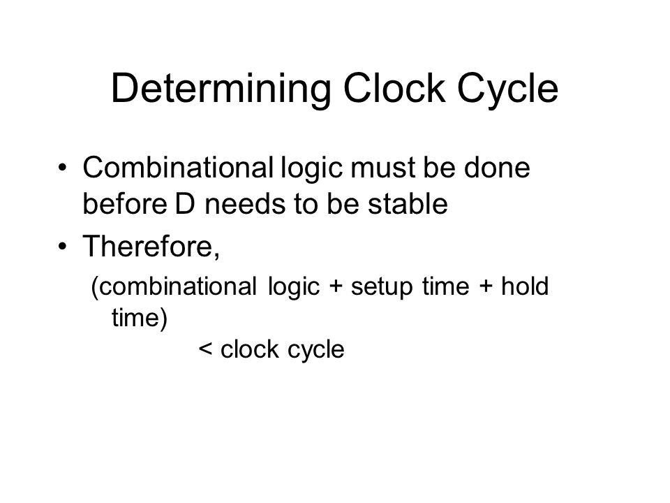 Determining Clock Cycle Combinational logic must be done before D needs to be stable Therefore, (combinational logic + setup time + hold time) < clock cycle