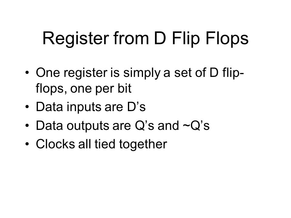 Register from D Flip Flops One register is simply a set of D flip- flops, one per bit Data inputs are D's Data outputs are Q's and ~Q's Clocks all tied together