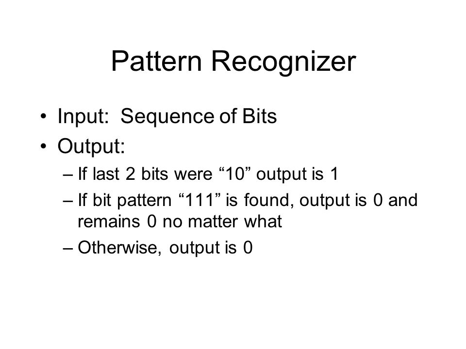 Pattern Recognizer Input: Sequence of Bits Output: –If last 2 bits were 10 output is 1 –If bit pattern 111 is found, output is 0 and remains 0 no matter what –Otherwise, output is 0