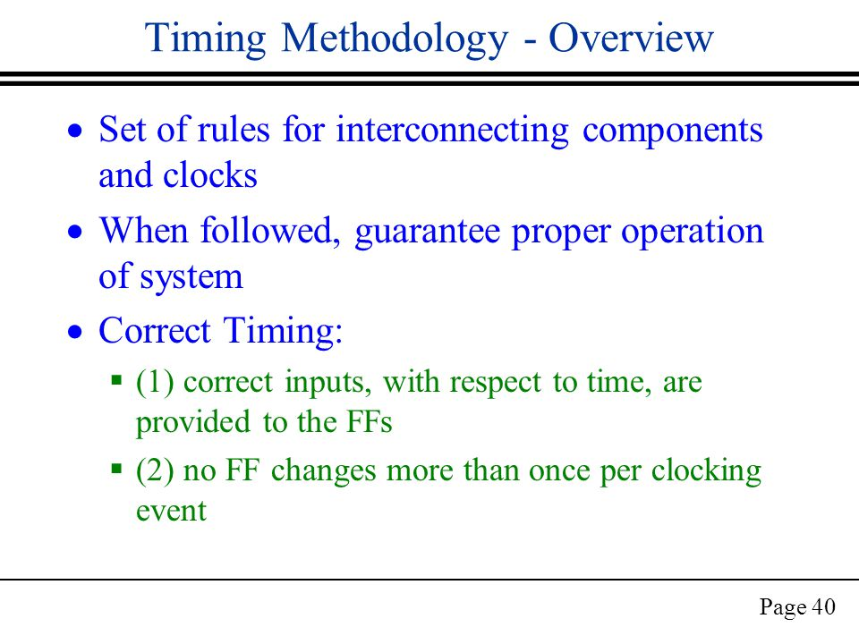 Page 40 Timing Methodology - Overview  Set of rules for interconnecting components and clocks  When followed, guarantee proper operation of system  Correct Timing:  (1) correct inputs, with respect to time, are provided to the FFs  (2) no FF changes more than once per clocking event