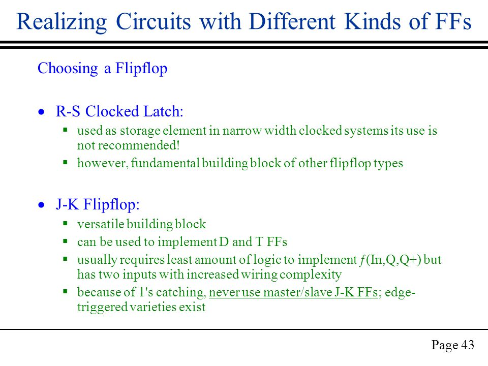 Page 43 Realizing Circuits with Different Kinds of FFs Choosing a Flipflop  R-S Clocked Latch:  used as storage element in narrow width clocked systems its use is not recommended.