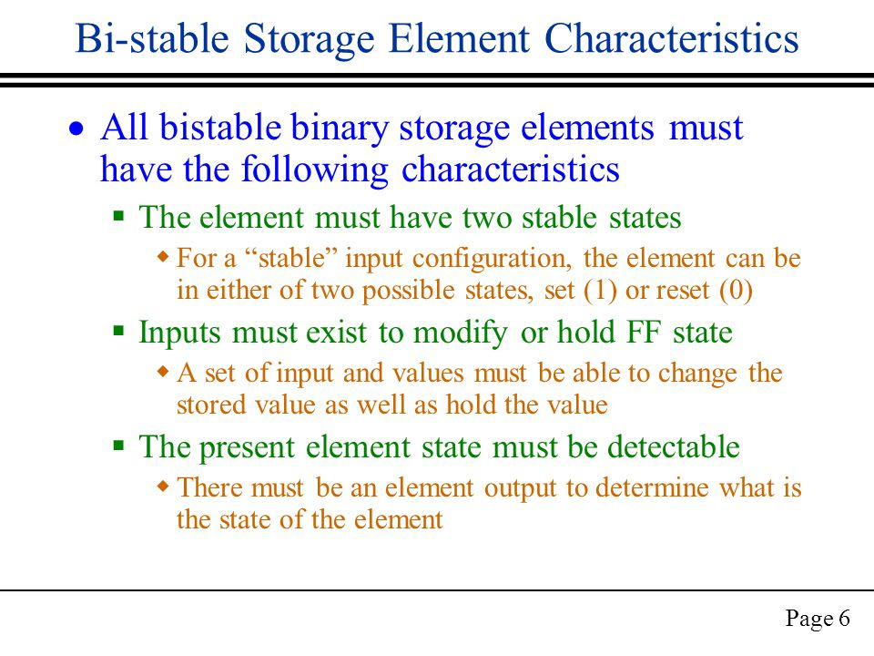 Page 6 Bi-stable Storage Element Characteristics  All bistable binary storage elements must have the following characteristics  The element must have two stable states  For a stable input configuration, the element can be in either of two possible states, set (1) or reset (0)  Inputs must exist to modify or hold FF state  A set of input and values must be able to change the stored value as well as hold the value  The present element state must be detectable  There must be an element output to determine what is the state of the element
