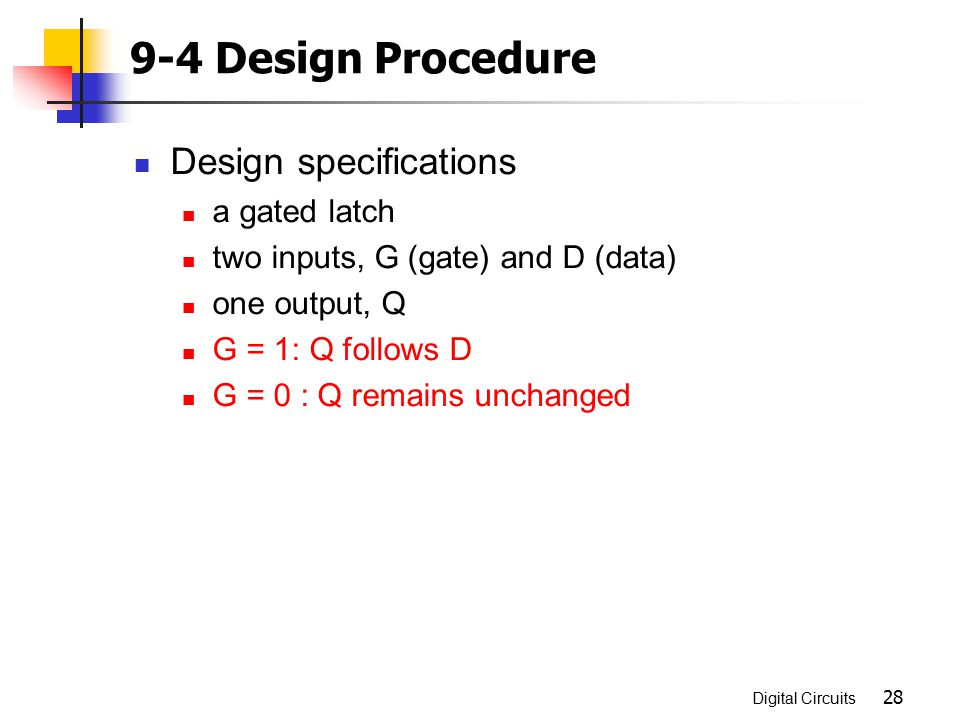 Digital Circuits 28 9-4 Design Procedure Design specifications a gated latch two inputs, G (gate) and D (data) one output, Q G = 1: Q follows D G = 0