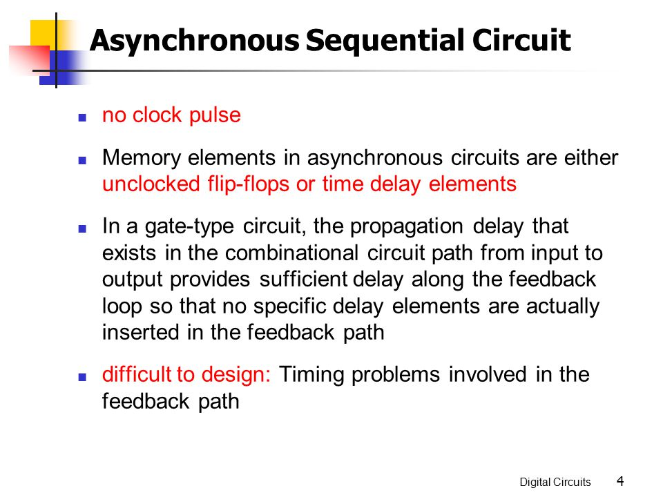 Digital Circuits 4 no clock pulse Memory elements in asynchronous circuits are either unclocked flip-flops or time delay elements In a gate-type circu