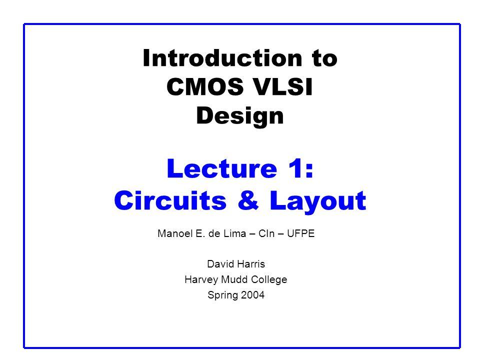 Introduction to CMOS VLSI Design Lecture 1: Circuits & Layout Manoel E. de Lima – CIn – UFPE David Harris Harvey Mudd College Spring 2004