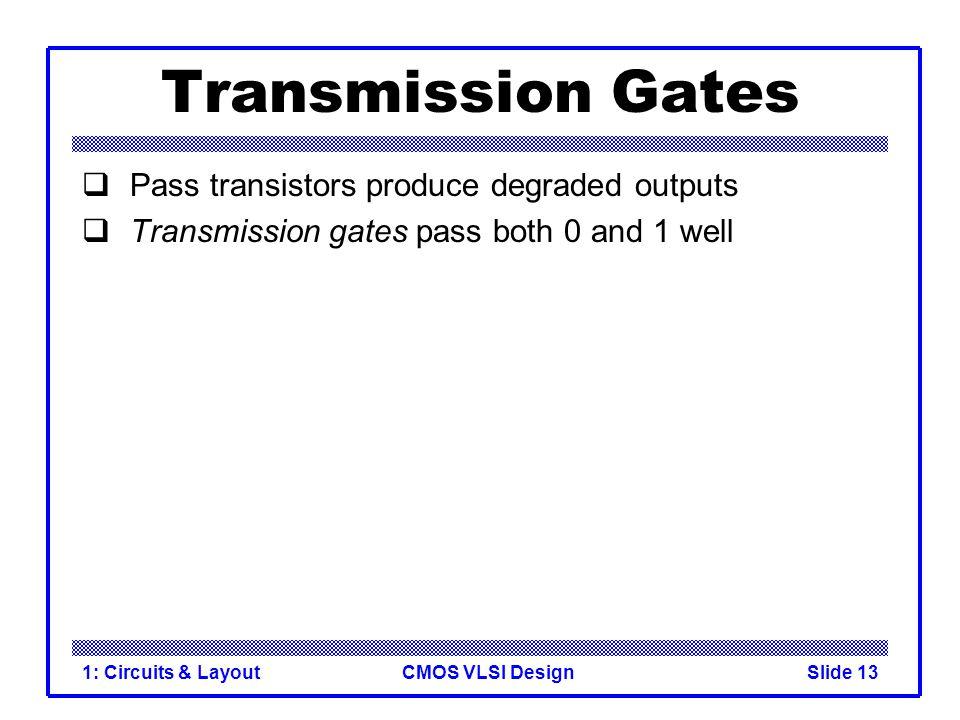 CMOS VLSI Design1: Circuits & LayoutSlide 13 Transmission Gates  Pass transistors produce degraded outputs  Transmission gates pass both 0 and 1 wel