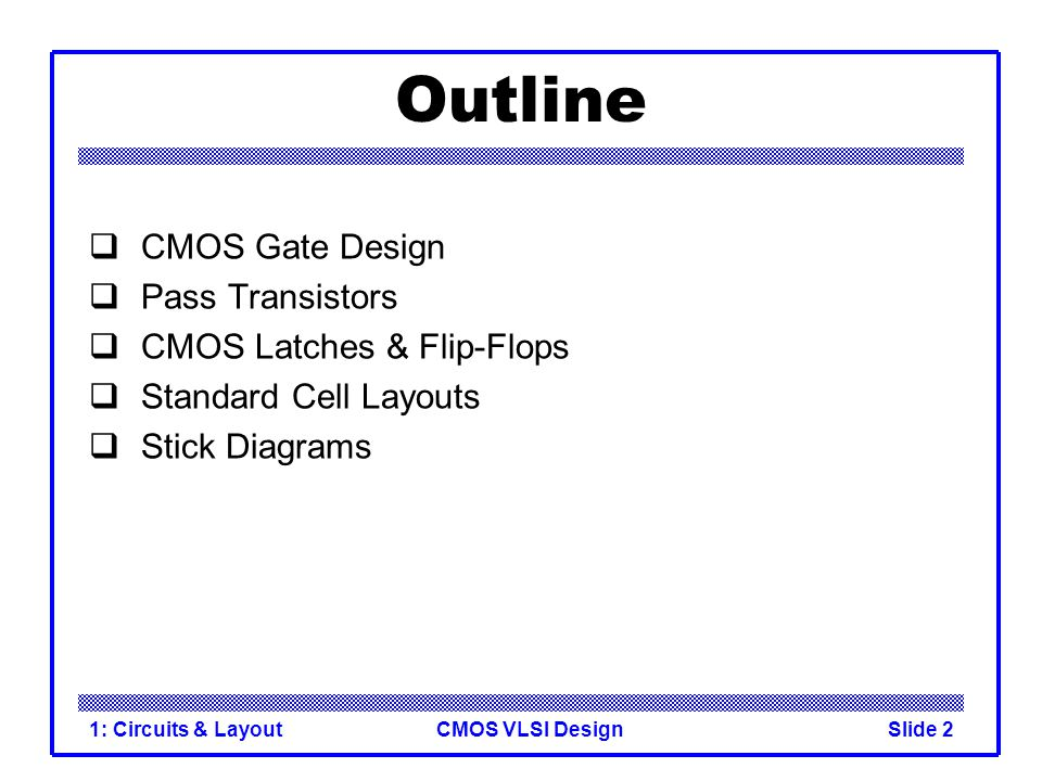 CMOS VLSI Design1: Circuits & LayoutSlide 2 Outline  CMOS Gate Design  Pass Transistors  CMOS Latches & Flip-Flops  Standard Cell Layouts  Stick