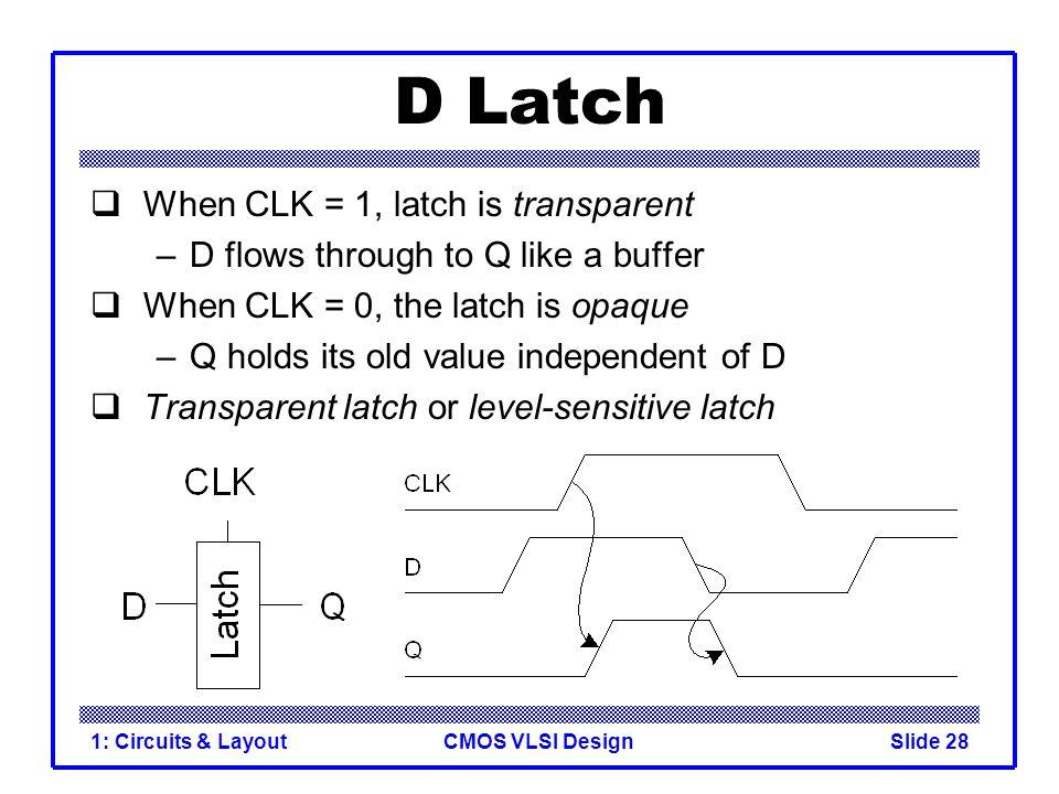 CMOS VLSI Design1: Circuits & LayoutSlide 28 D Latch  When CLK = 1, latch is transparent –D flows through to Q like a buffer  When CLK = 0, the latc