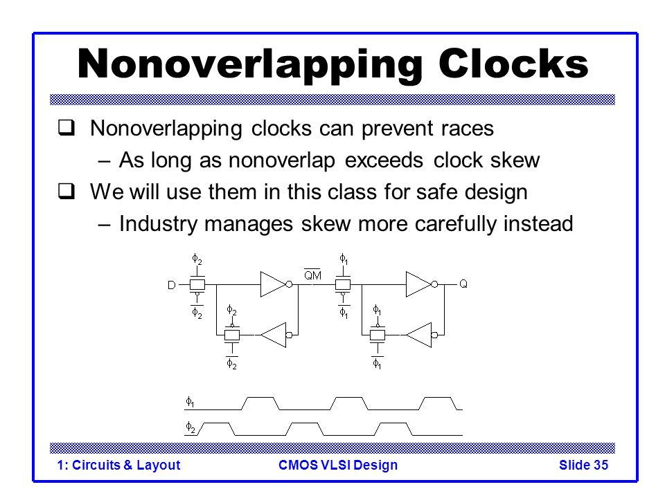 CMOS VLSI Design1: Circuits & LayoutSlide 35 Nonoverlapping Clocks  Nonoverlapping clocks can prevent races –As long as nonoverlap exceeds clock skew