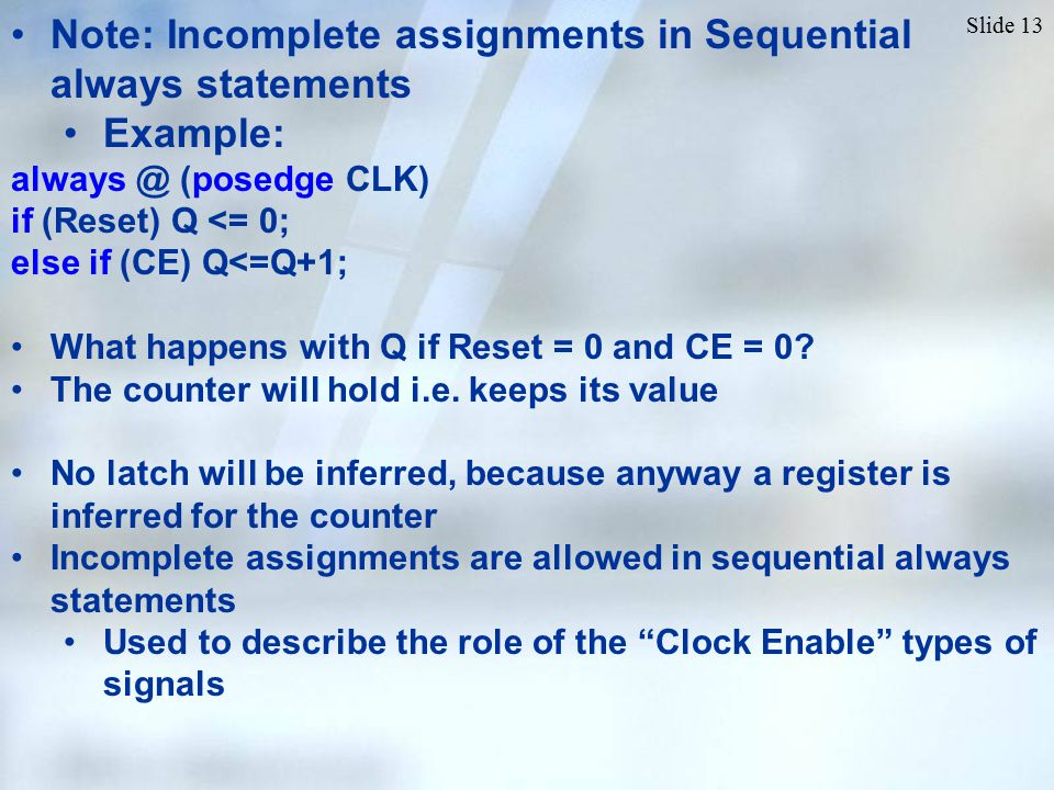 Slide 13 Note: Incomplete assignments in Sequential always statements Example: always @ (posedge CLK) if (Reset) Q <= 0; else if (CE) Q<=Q+1; What happens with Q if Reset = 0 and CE = 0.