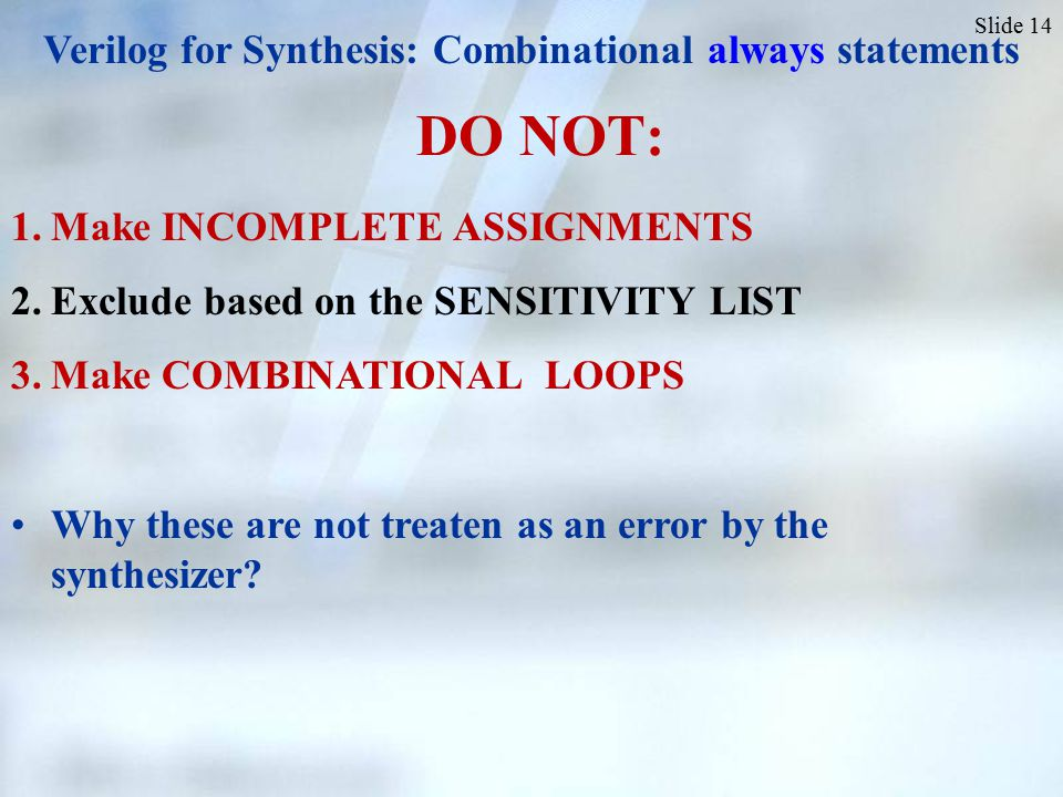 Slide 14 1.Make INCOMPLETE ASSIGNMENTS 2.Exclude based on the SENSITIVITY LIST 3.Make COMBINATIONAL LOOPS Why these are not treaten as an error by the synthesizer.