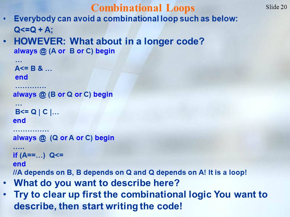 Slide 20 Everybody can avoid a combinational loop such as below: Q<=Q + A; HOWEVER: What about in a longer code.