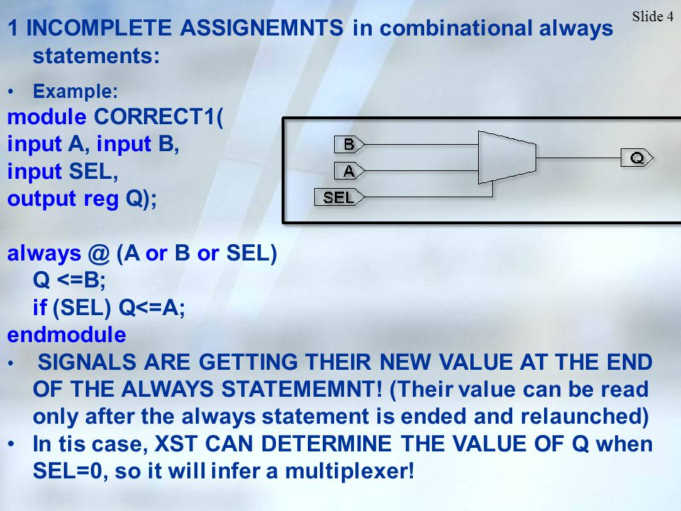 Slide 4 1 INCOMPLETE ASSIGNEMNTS in combinational always statements: Example: module CORRECT1( input A, input B, input SEL, output reg Q); always @ (A or B or SEL) Q <=B; if (SEL) Q<=A; endmodule SIGNALS ARE GETTING THEIR NEW VALUE AT THE END OF THE ALWAYS STATEMEMNT.