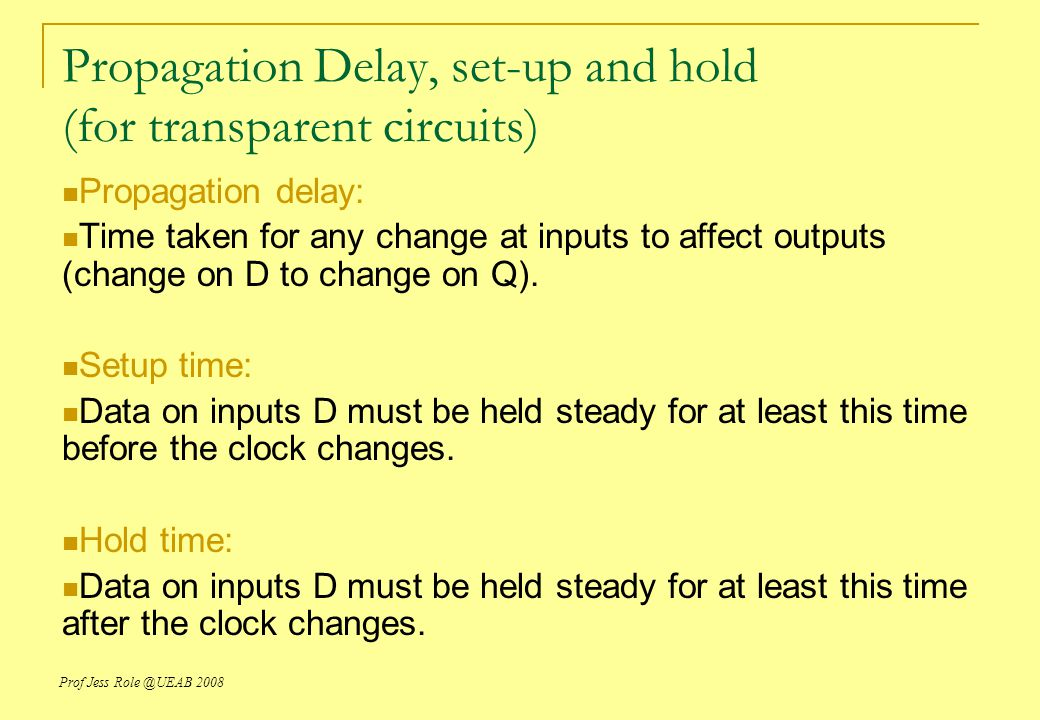 Prof Jess Role @UEAB 2008 Propagation Delay, set-up and hold (for transparent circuits) Propagation delay: Time taken for any change at inputs to affect outputs (change on D to change on Q).
