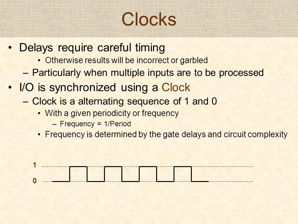 Clocks Delays require careful timing Otherwise results will be incorrect or garbled –Particularly when multiple inputs are to be processed I/O is sync