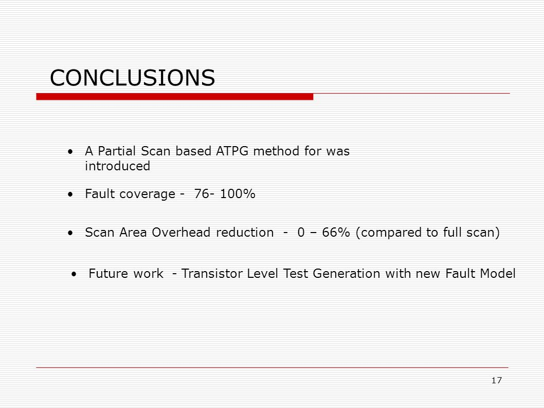 CONCLUSIONS A Partial Scan based ATPG method for was introduced Fault coverage - 76- 100% Scan Area Overhead reduction - 0 – 66% (compared to full scan) ‏ Future work - Transistor Level Test Generation with new Fault Model 17
