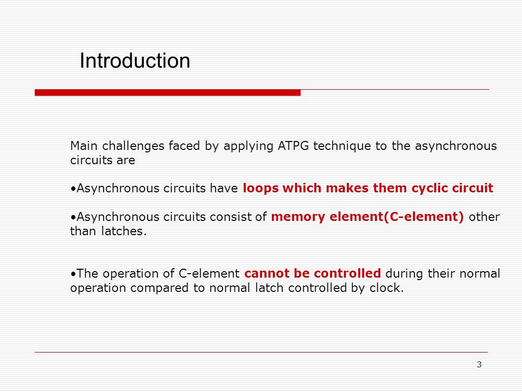 Introduction Main challenges faced by applying ATPG technique to the asynchronous circuits are Asynchronous circuits have loops which makes them cyclic circuit Asynchronous circuits consist of memory element(C-element) other than latches.
